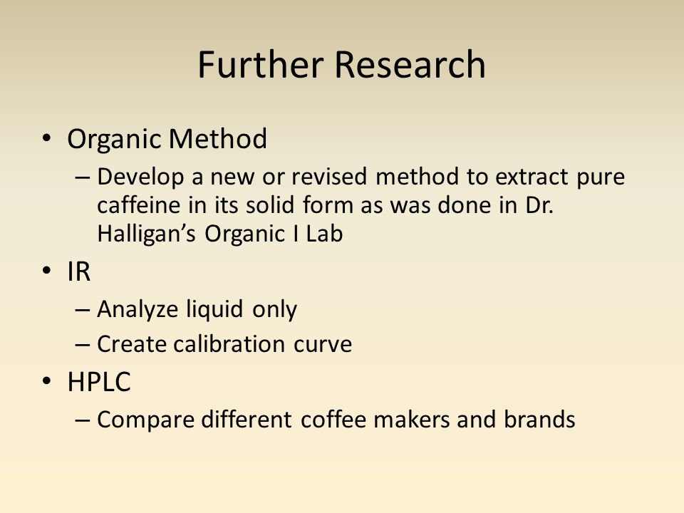 Further Research Organic Method – Develop a new or revised method to extract pure caffeine in its solid form as was done in Dr.