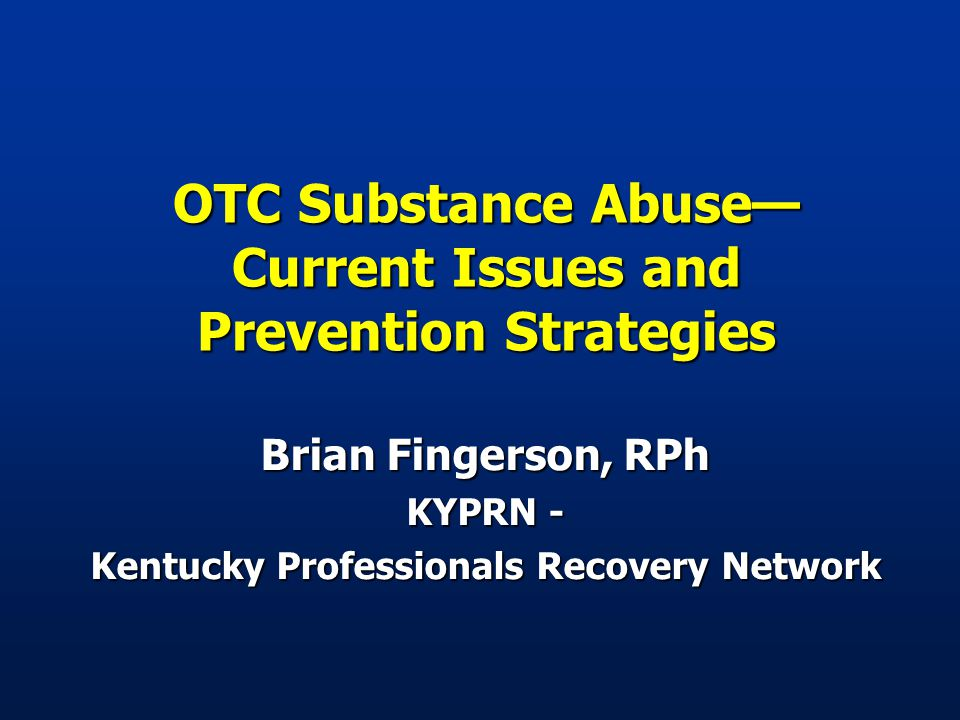 OTC Substance Abuse— Current Issues and Prevention Strategies Brian Fingerson, RPh KYPRN - Kentucky Professionals Recovery Network