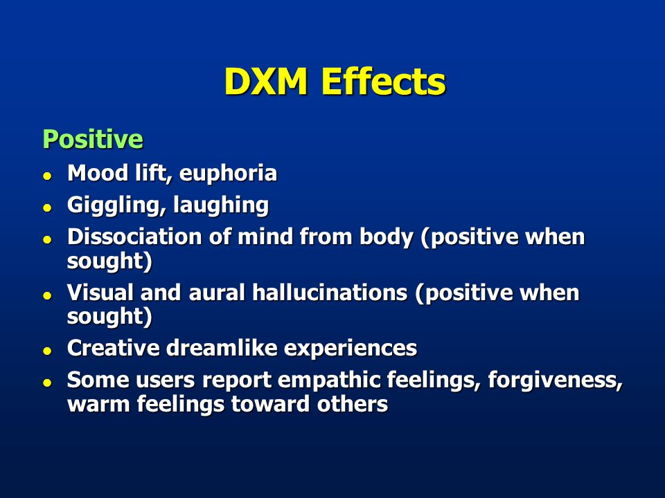 DXM Effects Positive l Mood lift, euphoria l Giggling, laughing l Dissociation of mind from body (positive when sought) l Visual and aural hallucinations (positive when sought) l Creative dreamlike experiences l Some users report empathic feelings, forgiveness, warm feelings toward others