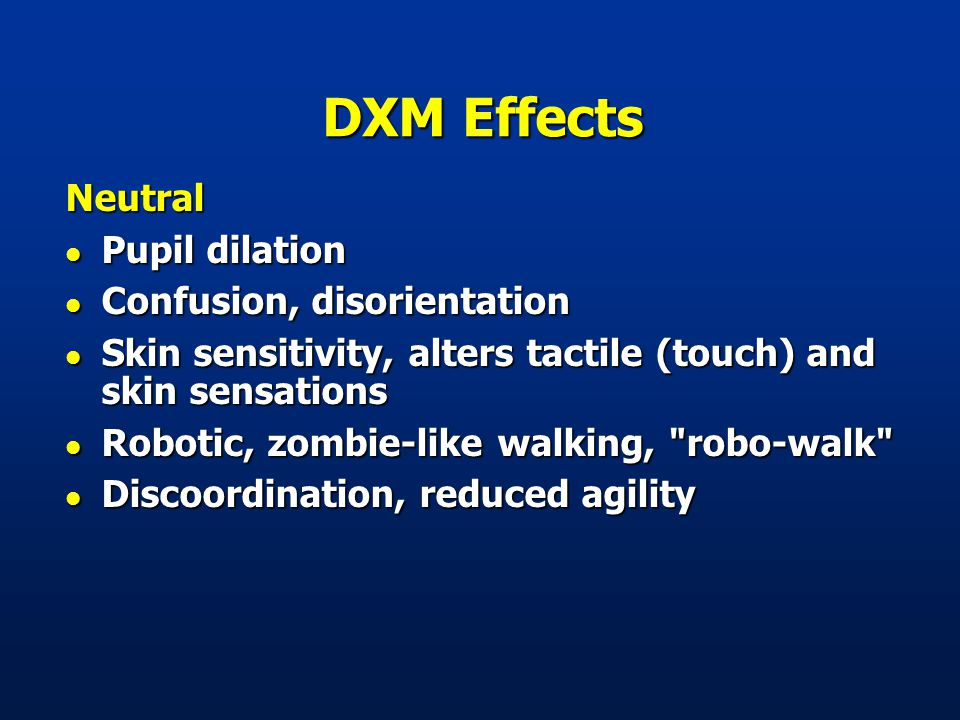DXM Effects Neutral l Pupil dilation l Confusion, disorientation l Skin sensitivity, alters tactile (touch) and skin sensations l Robotic, zombie-like walking, robo-walk l Discoordination, reduced agility