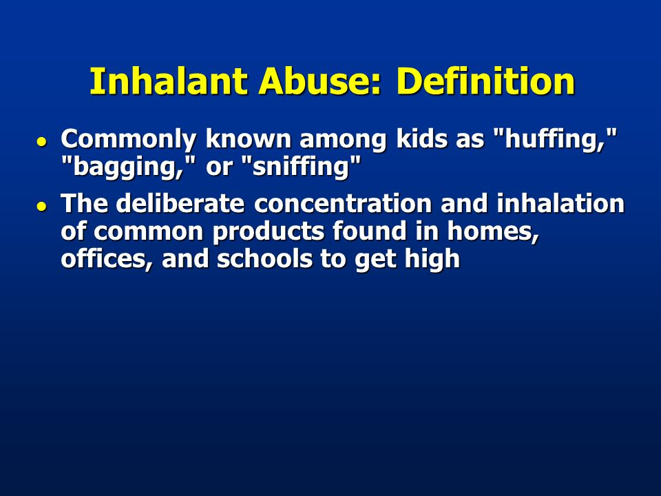 Inhalant Abuse: Definition l Commonly known among kids as huffing, bagging, or sniffing l The deliberate concentration and inhalation of common products found in homes, offices, and schools to get high