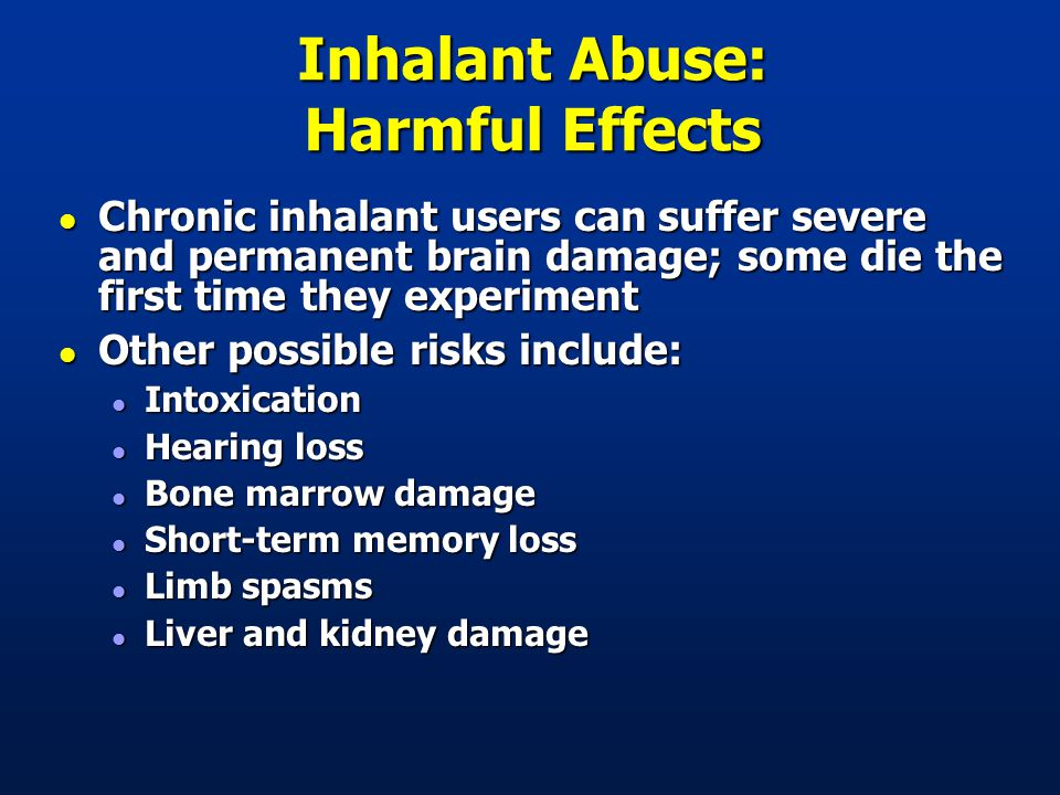 Inhalant Abuse: Harmful Effects l Chronic inhalant users can suffer severe and permanent brain damage; some die the first time they experiment l Other possible risks include: l Intoxication l Hearing loss l Bone marrow damage l Short-term memory loss l Limb spasms l Liver and kidney damage