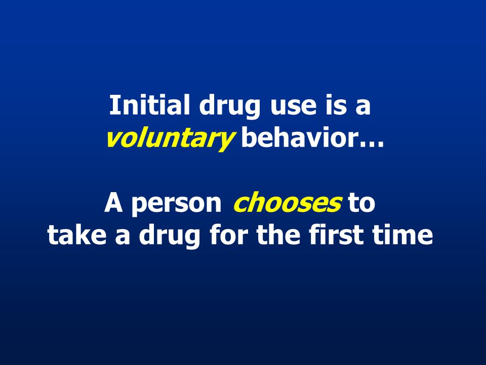 Initial drug use is a voluntary behavior… A person chooses to take a drug for the first time
