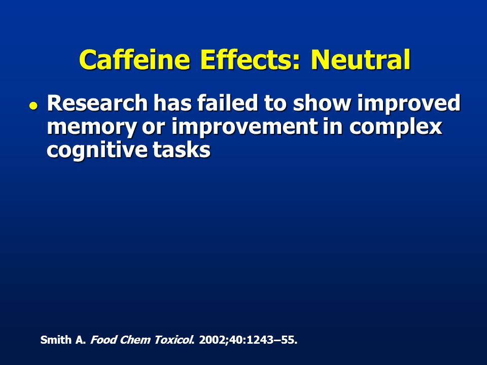 Caffeine Effects: Neutral l Research has failed to show improved memory or improvement in complex cognitive tasks Smith A.