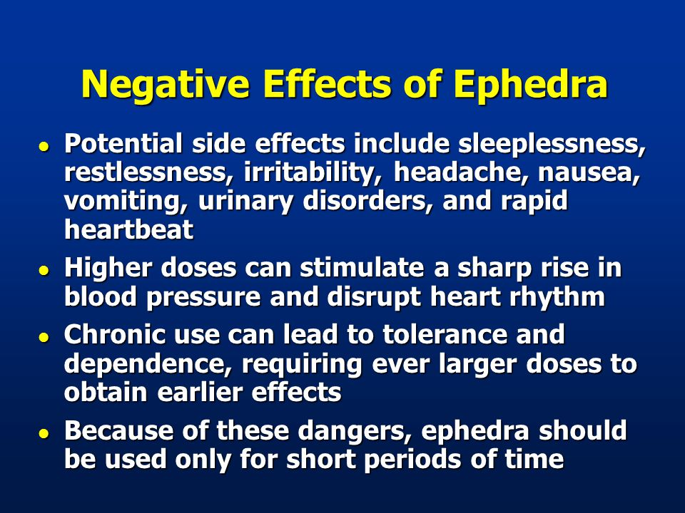 Negative Effects of Ephedra l Potential side effects include sleeplessness, restlessness, irritability, headache, nausea, vomiting, urinary disorders, and rapid heartbeat l Higher doses can stimulate a sharp rise in blood pressure and disrupt heart rhythm l Chronic use can lead to tolerance and dependence, requiring ever larger doses to obtain earlier effects l Because of these dangers, ephedra should be used only for short periods of time
