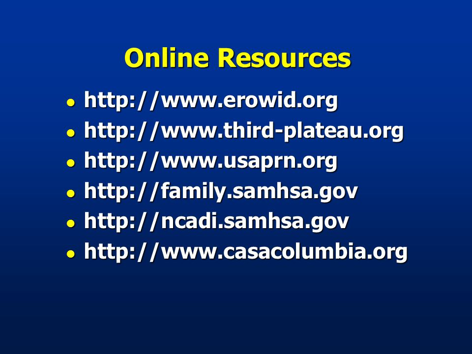 Online Resources l http://www.erowid.org l http://www.third-plateau.org l http://www.usaprn.org l http://family.samhsa.gov l http://ncadi.samhsa.gov l http://www.casacolumbia.org