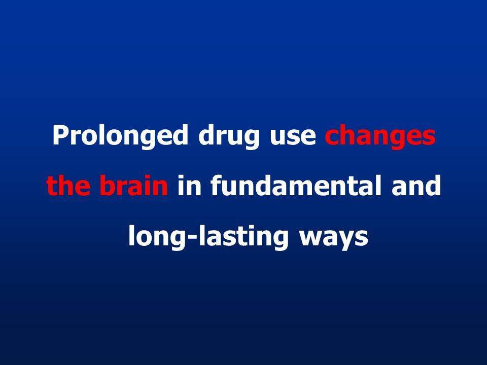 Prolonged drug use changes the brain in fundamental and long-lasting ways