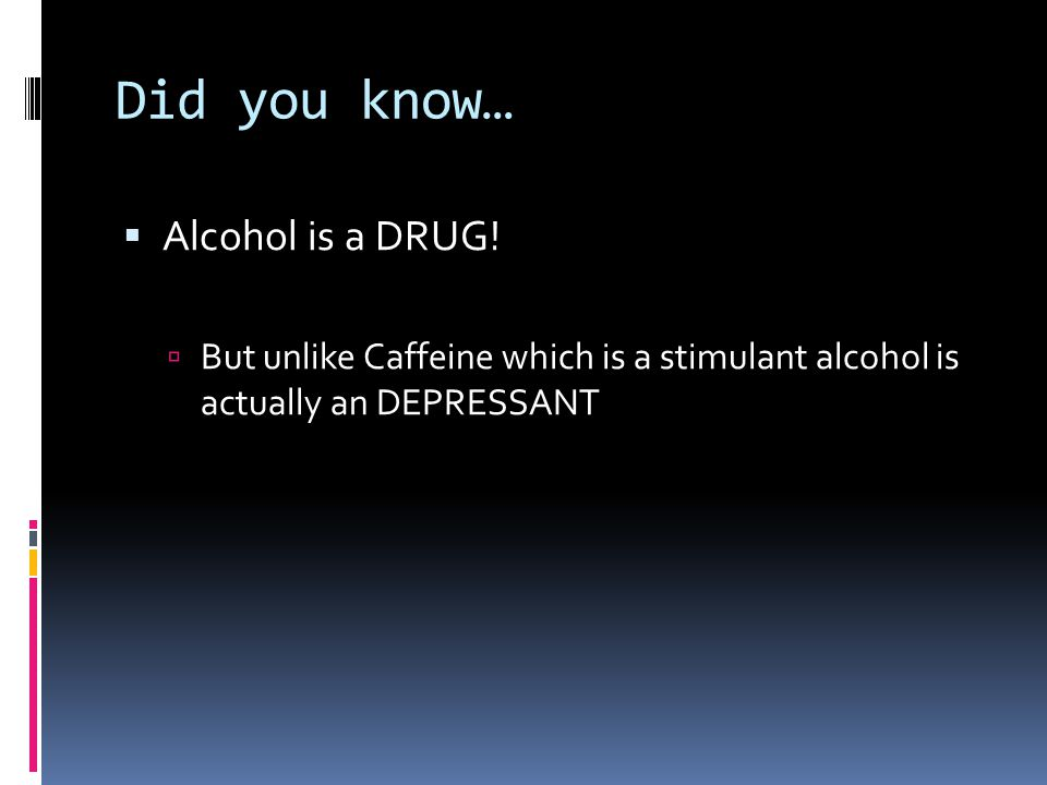 Did you know…  Alcohol is a DRUG!  But unlike Caffeine which is a stimulant alcohol is actually an DEPRESSANT