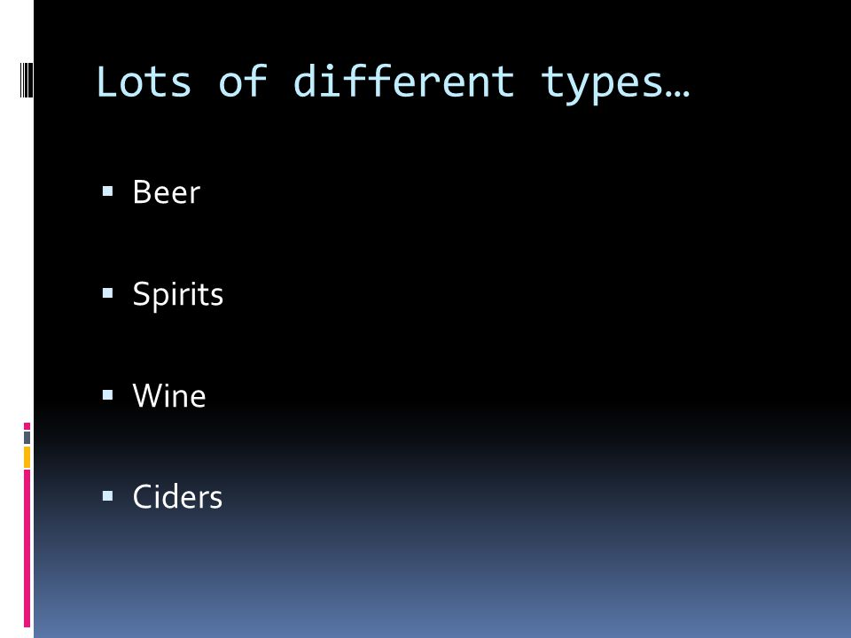 Lots of different types…  Beer  Spirits  Wine  Ciders