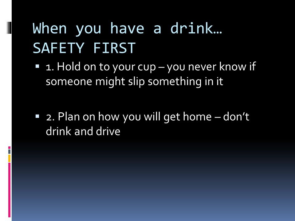 When you have a drink… SAFETY FIRST  1. Hold on to your cup – you never know if someone might slip something in it  2. Plan on how you will get home