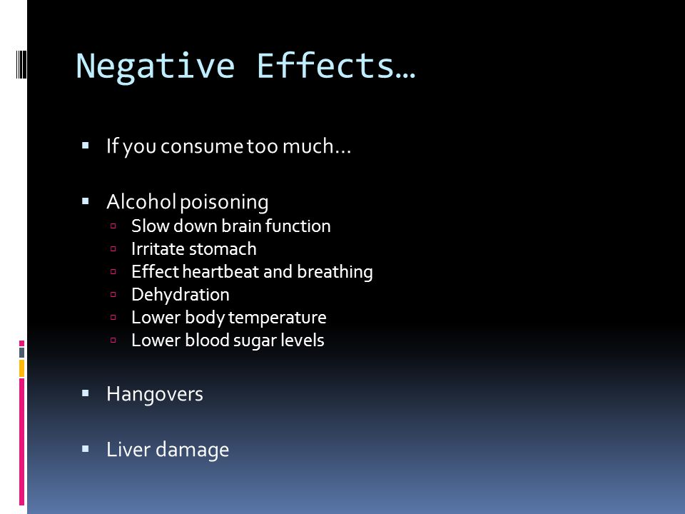 Negative Effects…  If you consume too much…  Alcohol poisoning  Slow down brain function  Irritate stomach  Effect heartbeat and breathing  Dehy