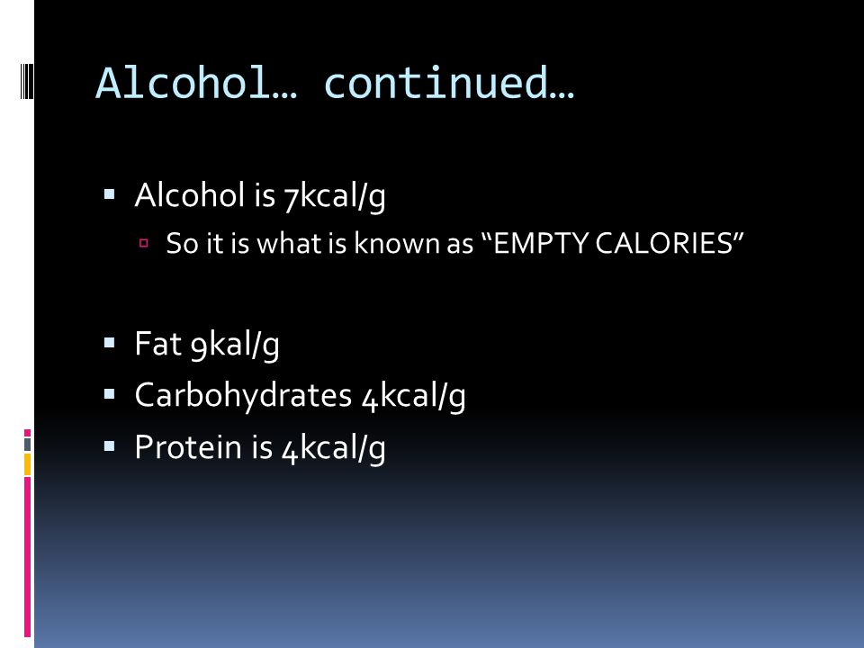 "Alcohol… continued…  Alcohol is 7kcal/g  So it is what is known as ""EMPTY CALORIES""  Fat 9kal/g  Carbohydrates 4kcal/g  Protein is 4kcal/g"