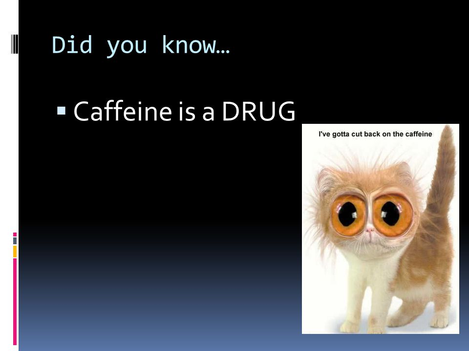 Did you know…  Caffeine is a DRUG