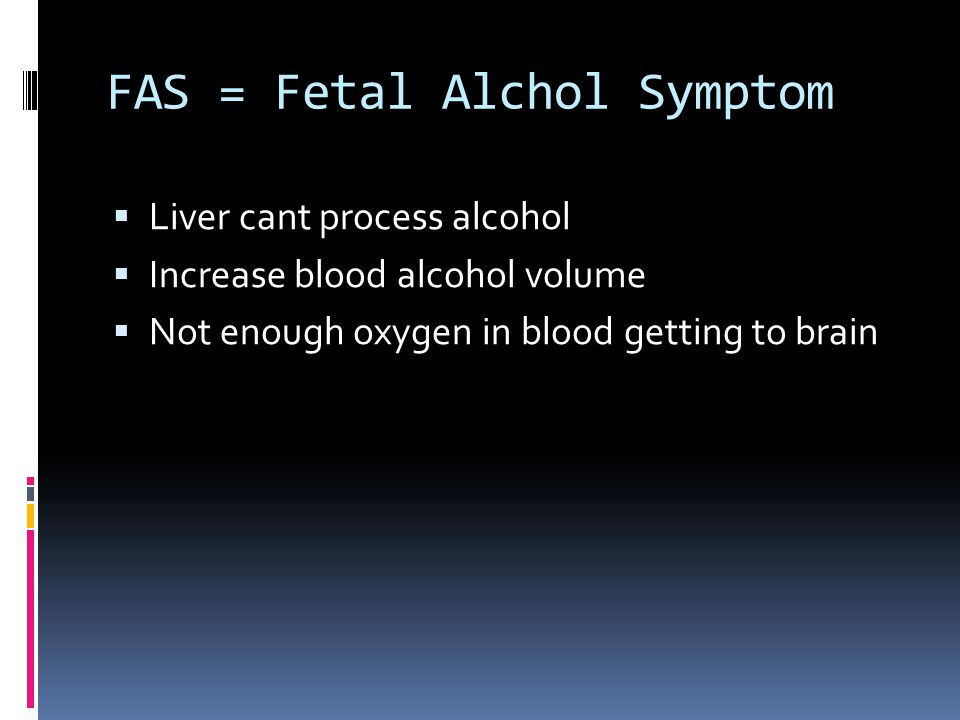 FAS = Fetal Alchol Symptom  Liver cant process alcohol  Increase blood alcohol volume  Not enough oxygen in blood getting to brain