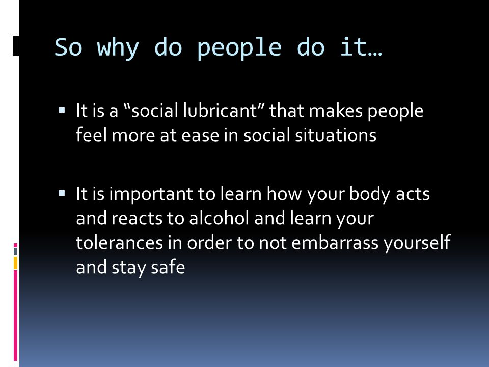 "So why do people do it…  It is a ""social lubricant"" that makes people feel more at ease in social situations  It is important to learn how your body"