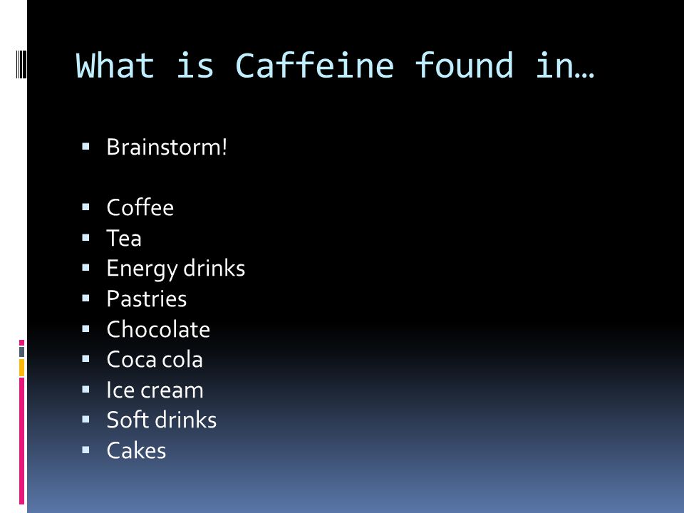 What is Caffeine found in…  Brainstorm!  Coffee  Tea  Energy drinks  Pastries  Chocolate  Coca cola  Ice cream  Soft drinks  Cakes