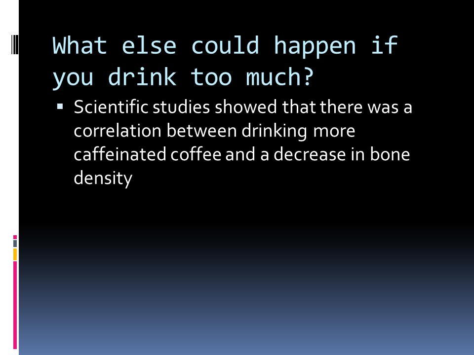 What else could happen if you drink too much?  Scientific studies showed that there was a correlation between drinking more caffeinated coffee and a