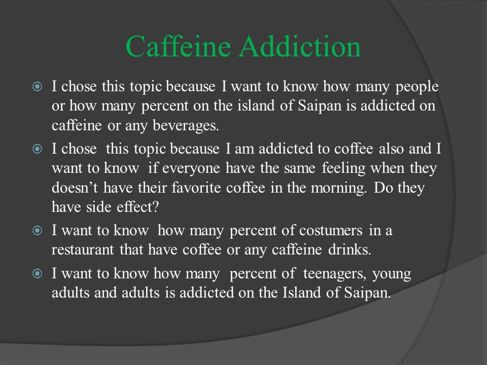 Caffeine Addiction  I chose this topic because I want to know how many people or how many percent on the island of Saipan is addicted on caffeine or any beverages.