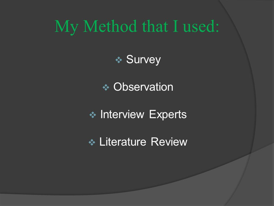 My Method that I used:  Survey  Observation  Interview Experts  Literature Review