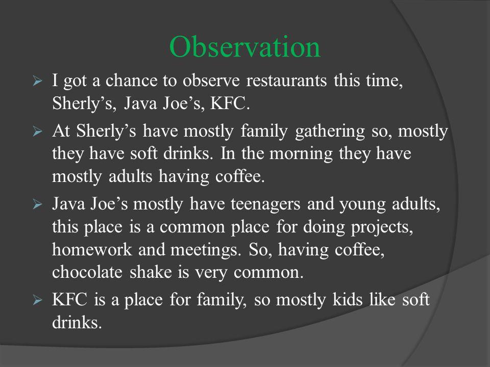 Observation  I got a chance to observe restaurants this time, Sherly's, Java Joe's, KFC.