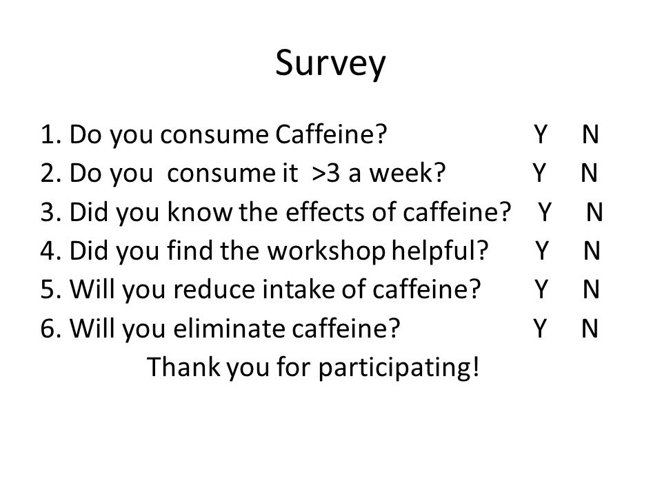 Survey 1. Do you consume Caffeine. Y N 2. Do you consume it >3 a week.