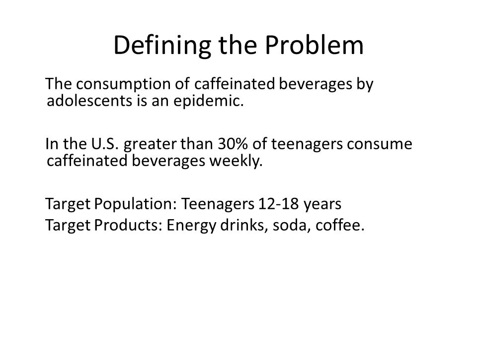 Defining the Problem The consumption of caffeinated beverages by adolescents is an epidemic.