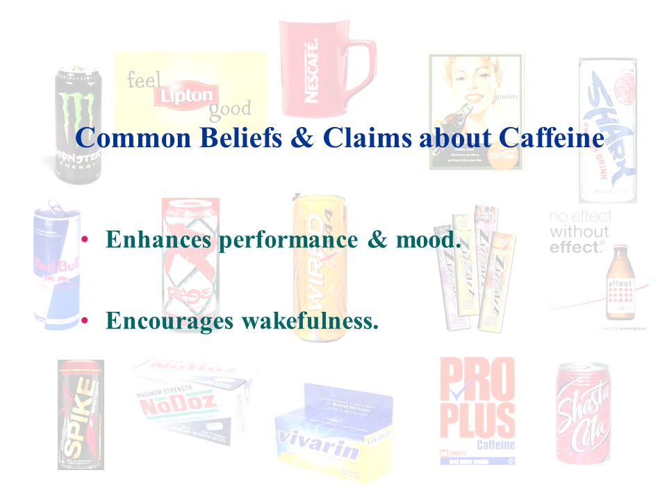 Common Beliefs & Claims about Caffeine Enhances performance & mood. Encourages wakefulness.