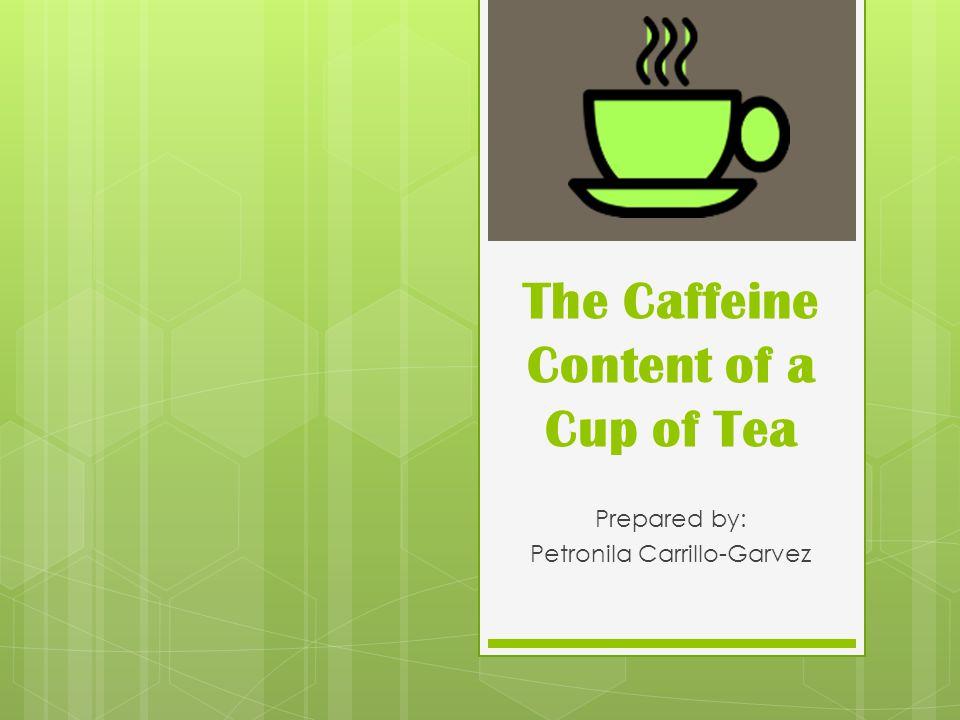 The Caffeine Content of a Cup of Tea Prepared by: Petronila Carrillo-Garvez