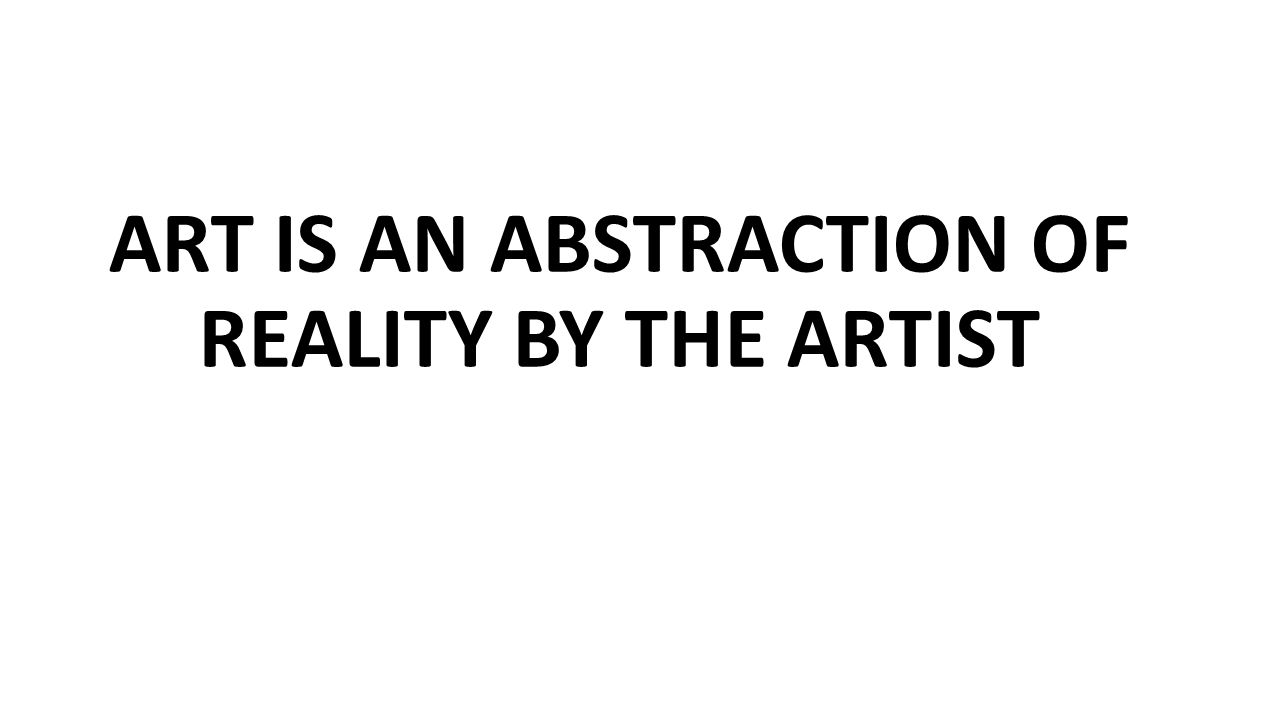 ART IS AN ABSTRACTION OF REALITY BY THE ARTIST