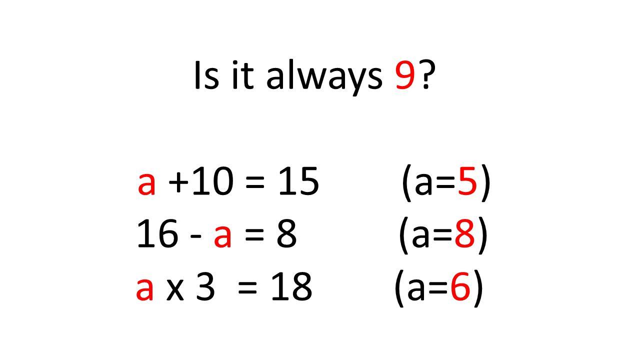 Is it always 9? a +10 = 15 (a=5) 16 - a = 8 (a=8) a x 3 = 18 (a=6)