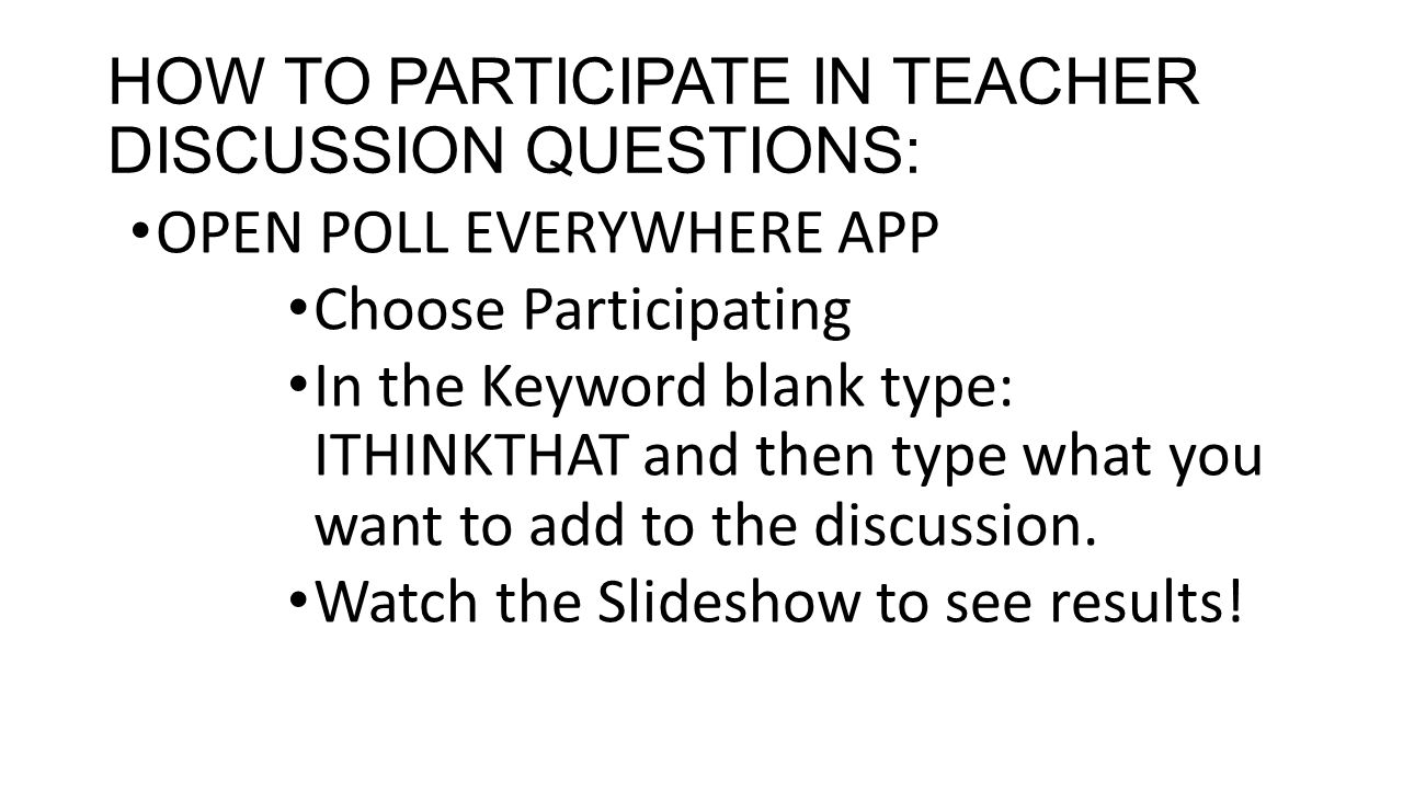 HOW TO PARTICIPATE IN TEACHER DISCUSSION QUESTIONS: OPEN POLL EVERYWHERE APP Choose Participating In the Keyword blank type: ITHINKTHAT and then type