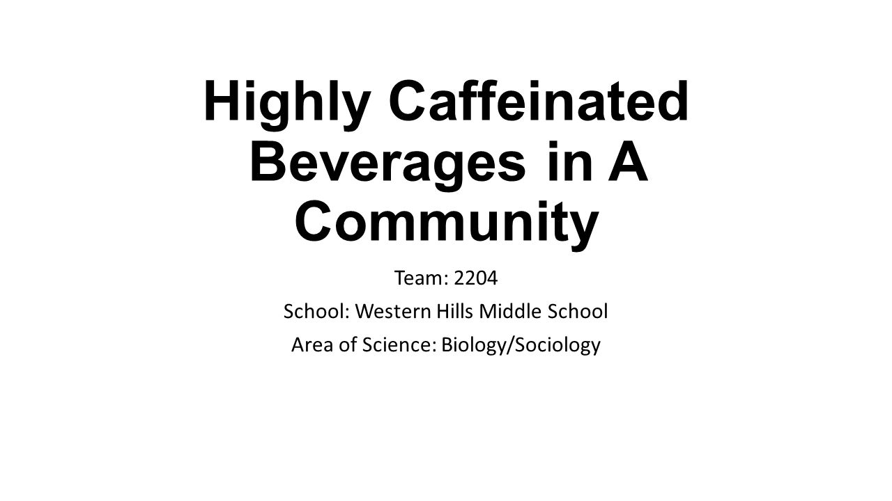 Highly Caffeinated Beverages in A Community Team: 2204 School: Western Hills Middle School Area of Science: Biology/Sociology