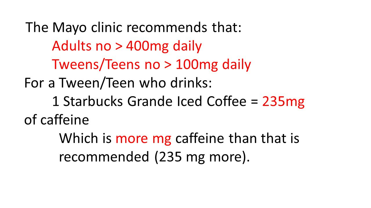 The Mayo clinic recommends that: Adults no > 400mg daily Tweens/Teens no > 100mg daily For a Tween/Teen who drinks: 1 Starbucks Grande Iced Coffee = 235mg of caffeine Which is more mg caffeine than that is recommended (235 mg more).