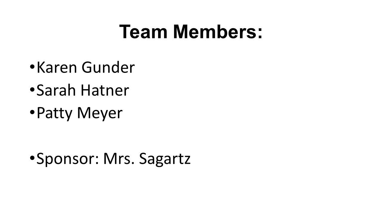 Team Members: Karen Gunder Sarah Hatner Patty Meyer Sponsor: Mrs. Sagartz