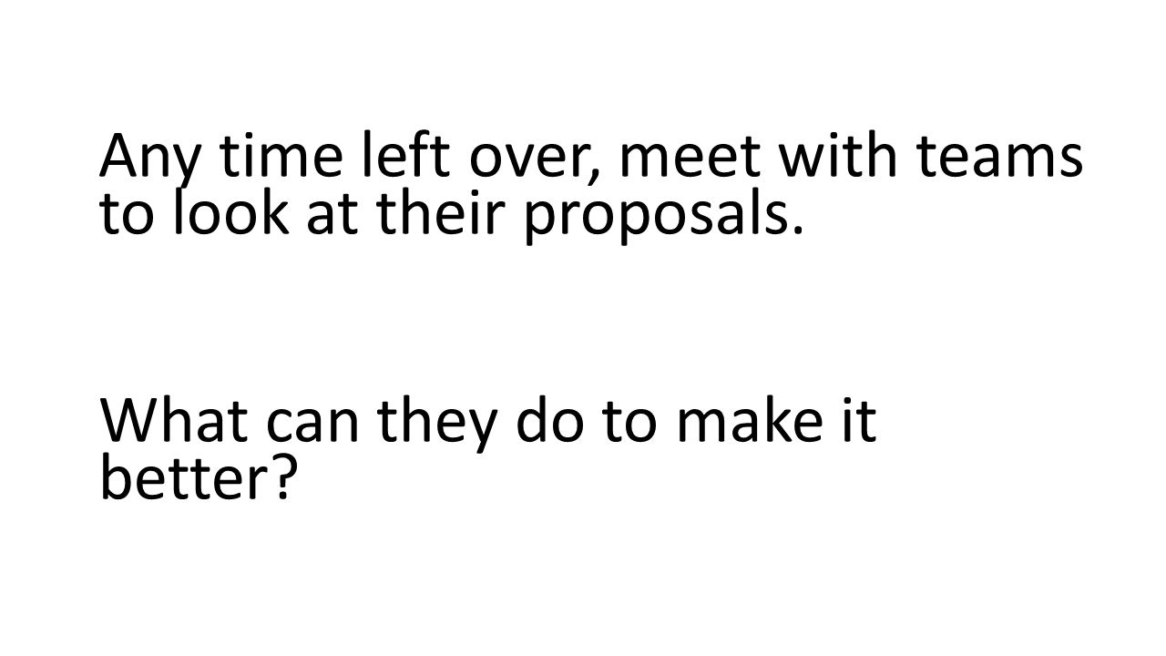 Any time left over, meet with teams to look at their proposals. What can they do to make it better