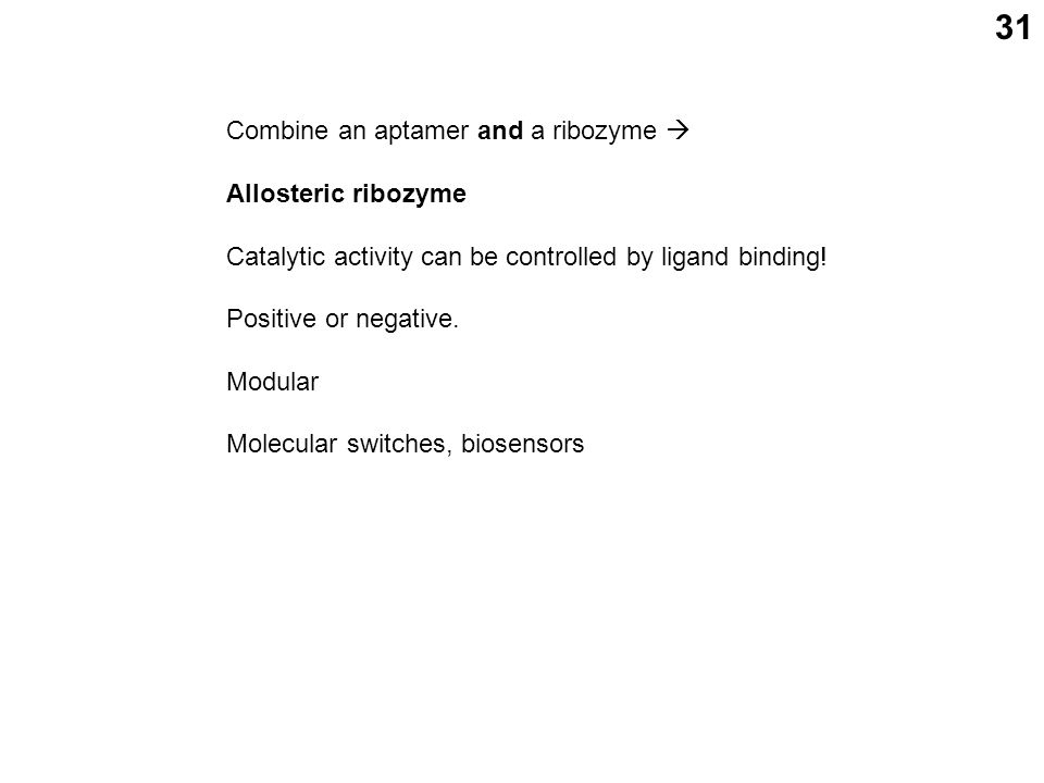 31 Combine an aptamer and a ribozyme  Allosteric ribozyme Catalytic activity can be controlled by ligand binding.
