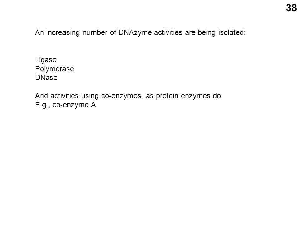 38 An increasing number of DNAzyme activities are being isolated: Ligase Polymerase DNase And activities using co-enzymes, as protein enzymes do: E.g., co-enzyme A