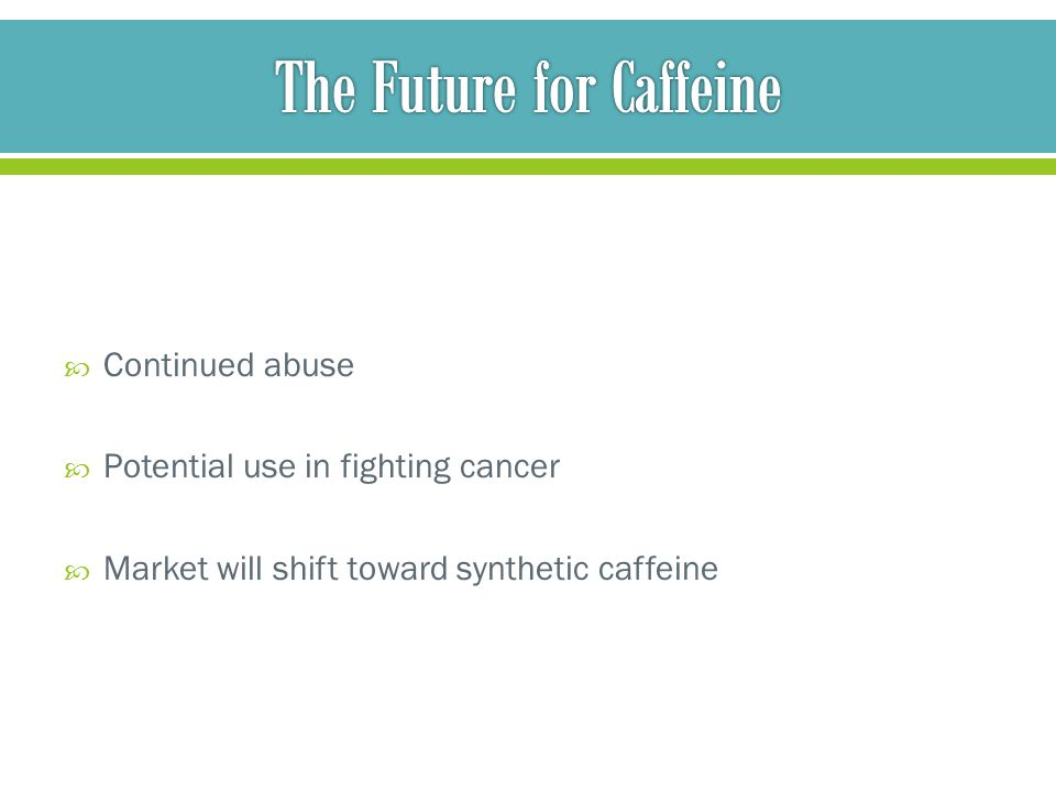  Continued abuse  Potential use in fighting cancer  Market will shift toward synthetic caffeine