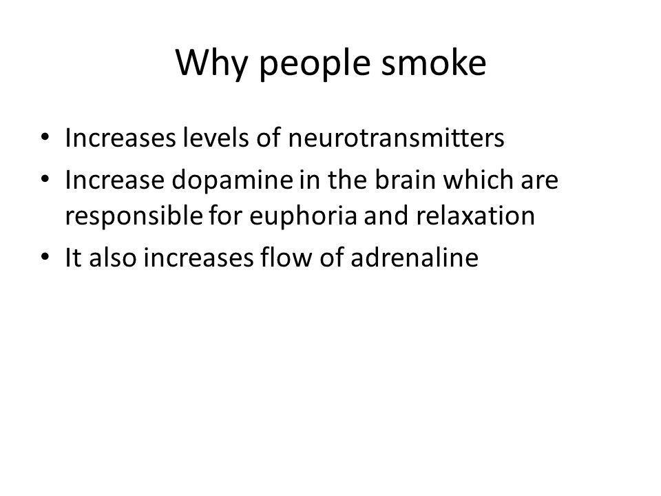 Why people smoke Increases levels of neurotransmitters Increase dopamine in the brain which are responsible for euphoria and relaxation It also increa
