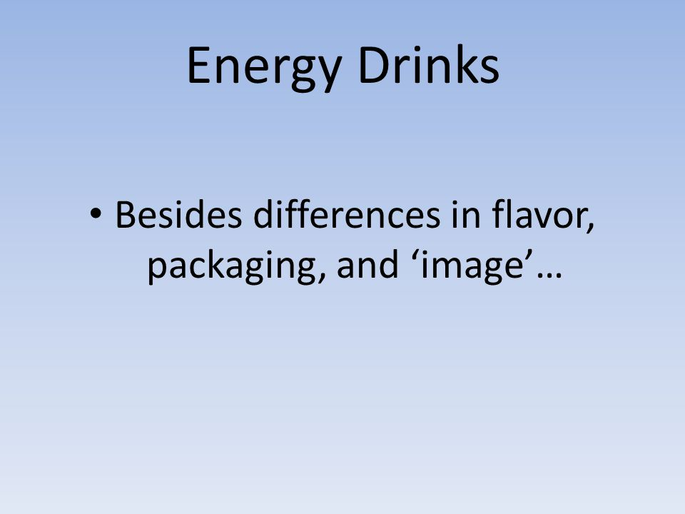 Energy Drinks Besides differences in flavor, packaging, and 'image'…