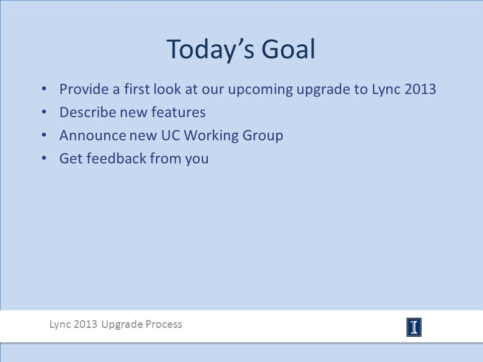 Today's Goal Provide a first look at our upcoming upgrade to Lync 2013 Describe new features Announce new UC Working Group Get feedback from you Lync