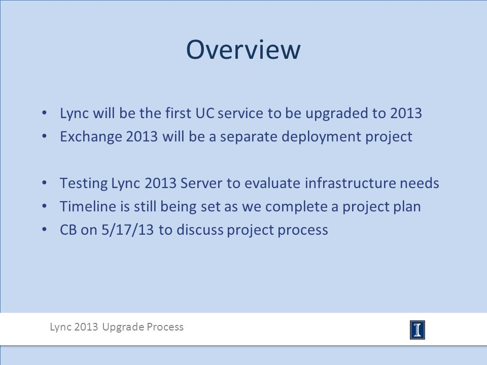 Overview Lync will be the first UC service to be upgraded to 2013 Exchange 2013 will be a separate deployment project Testing Lync 2013 Server to evaluate infrastructure needs Timeline is still being set as we complete a project plan CB on 5/17/13 to discuss project process Lync 2013 Upgrade Process
