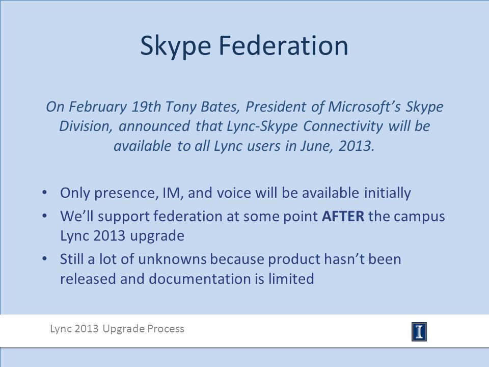 Skype Federation On February 19th Tony Bates, President of Microsoft's Skype Division, announced that Lync-Skype Connectivity will be available to all Lync users in June, 2013.