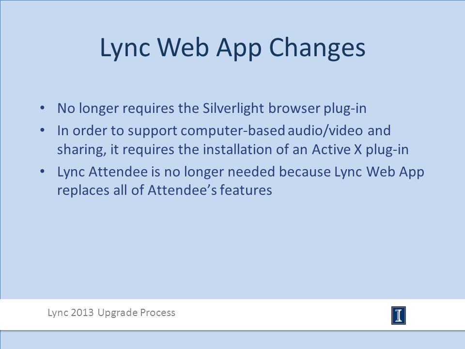 Lync Web App Changes No longer requires the Silverlight browser plug-in In order to support computer-based audio/video and sharing, it requires the installation of an Active X plug-in Lync Attendee is no longer needed because Lync Web App replaces all of Attendee's features Lync 2013 Upgrade Process
