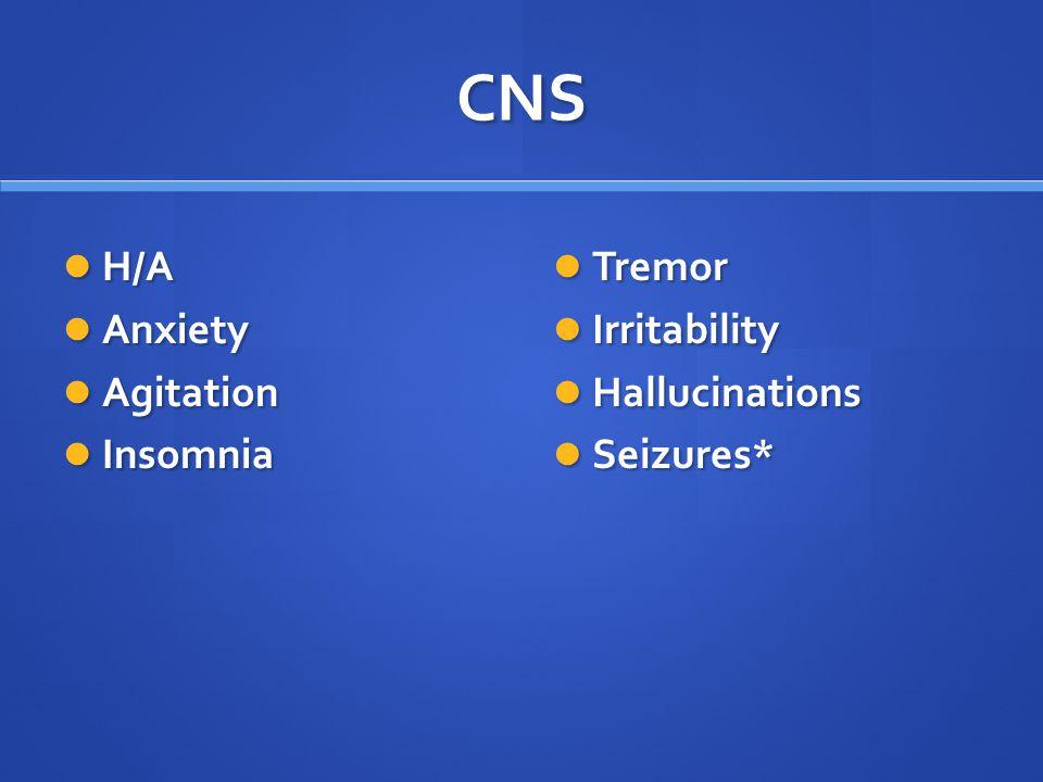 CNS H/A H/A Anxiety Anxiety Agitation Agitation Insomnia Insomnia Tremor Irritability Hallucinations Seizures*