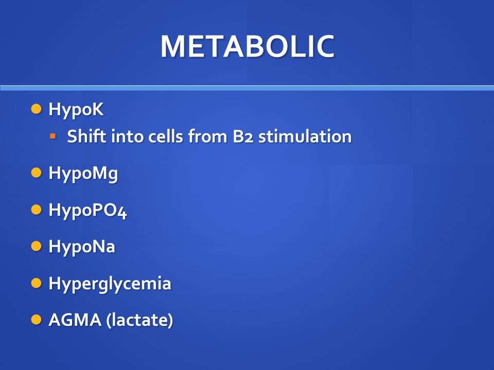 METABOLIC HypoK HypoK  Shift into cells from B2 stimulation HypoMg HypoMg HypoPO4 HypoPO4 HypoNa HypoNa Hyperglycemia Hyperglycemia AGMA (lactate) AG