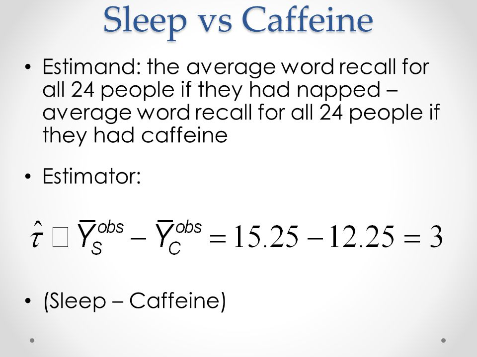 Sleep vs Caffeine Estimand: the average word recall for all 24 people if they had napped – average word recall for all 24 people if they had caffeine Estimator: (Sleep – Caffeine)