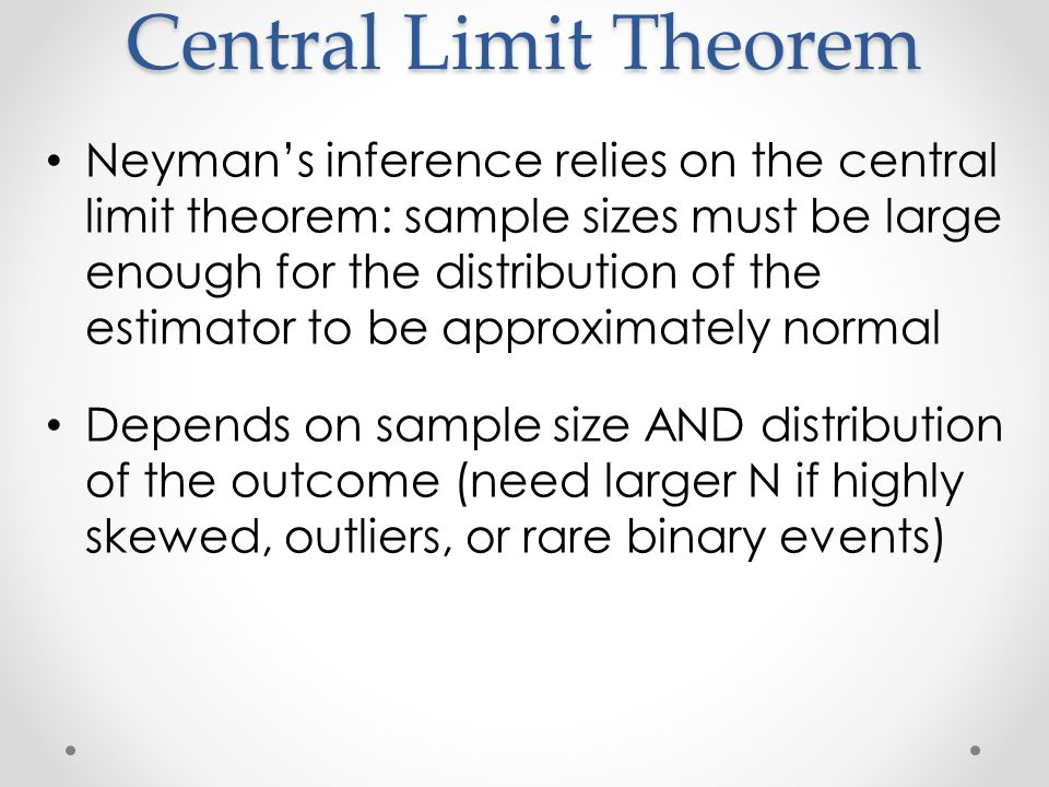 Central Limit Theorem Neyman's inference relies on the central limit theorem: sample sizes must be large enough for the distribution of the estimator to be approximately normal Depends on sample size AND distribution of the outcome (need larger N if highly skewed, outliers, or rare binary events)