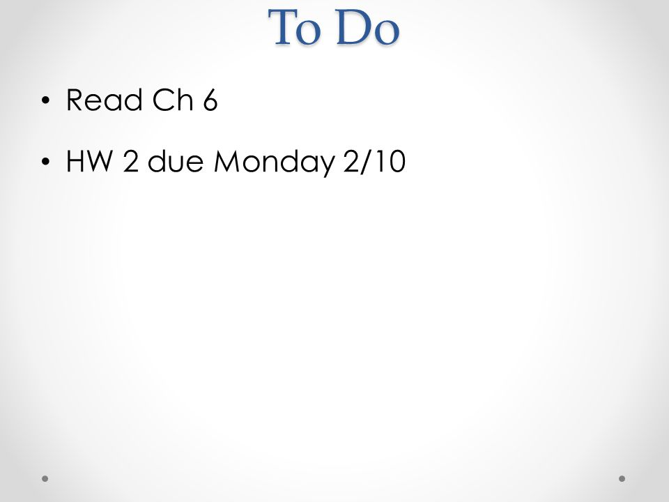 To Do Read Ch 6 HW 2 due Monday 2/10