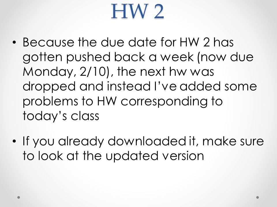 HW 2 Because the due date for HW 2 has gotten pushed back a week (now due Monday, 2/10), the next hw was dropped and instead I've added some problems to HW corresponding to today's class If you already downloaded it, make sure to look at the updated version